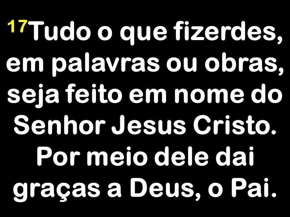 17Tudo o que fizerdes, em palavras ou obras, seja feito em nome do Senhor Jesus Cristo.