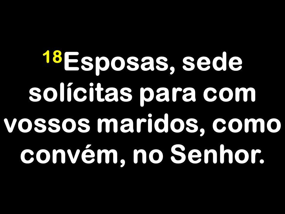 18Esposas, sede solícitas para com vossos maridos, como convém, no Senhor.