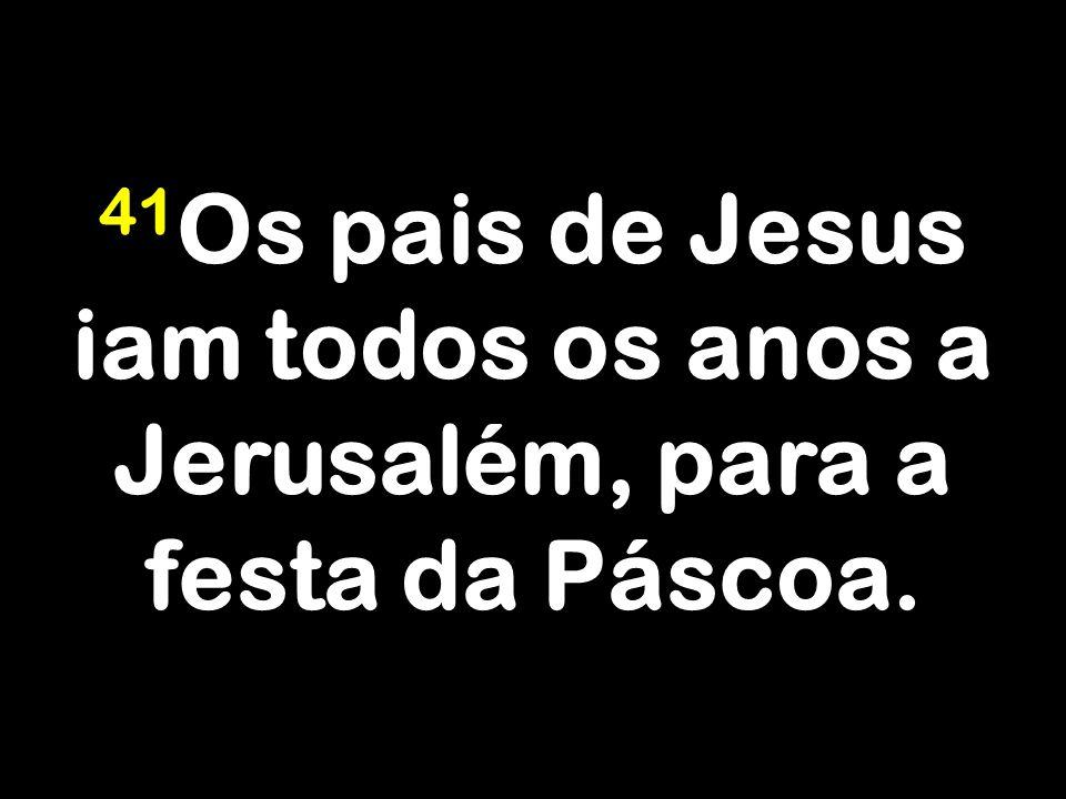41Os pais de Jesus iam todos os anos a Jerusalém, para a festa da Páscoa.