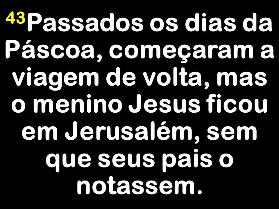 43Passados os dias da Páscoa, começaram a viagem de volta, mas o menino Jesus ficou em Jerusalém, sem que seus pais o notassem.