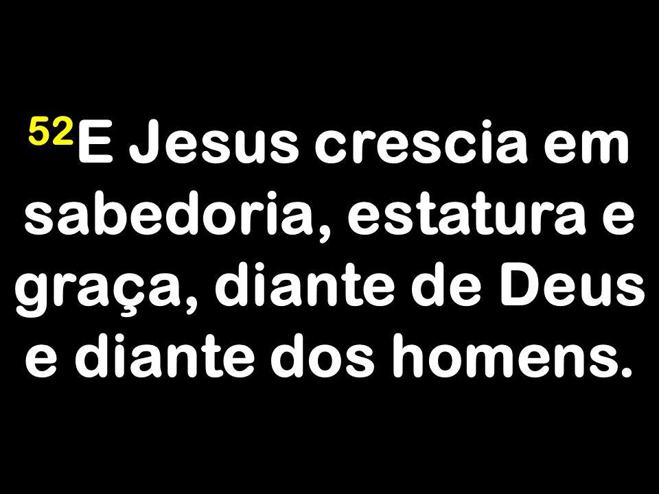 52E Jesus crescia em sabedoria, estatura e graça, diante de Deus e diante dos homens.