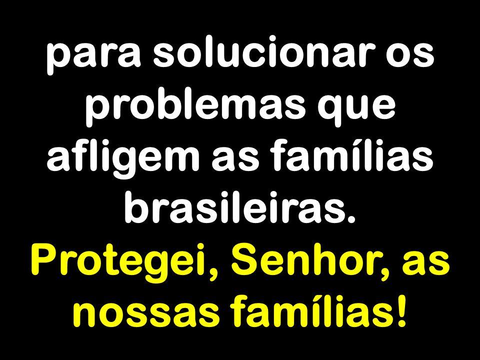 para solucionar os problemas que afligem as famílias brasileiras.