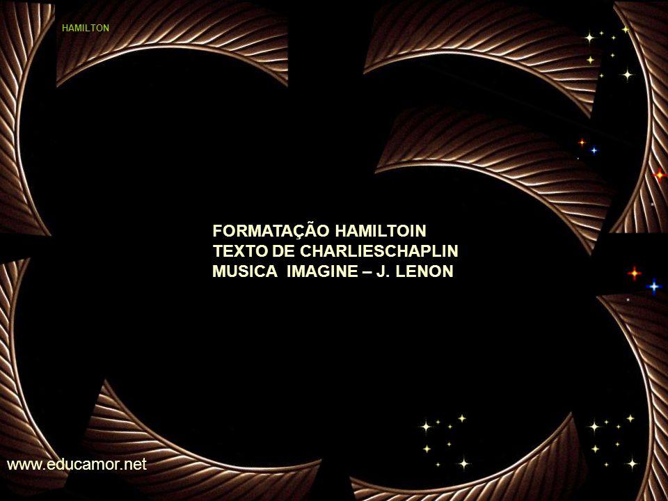 FORMATAÇÃO HAMILTOIN TEXTO DE CHARLIESCHAPLIN MUSICA IMAGINE – J. LENON www.educamor.net