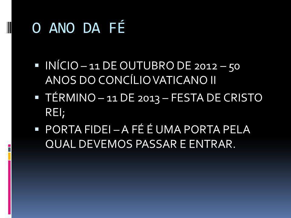 O ANO DA FÉ INÍCIO – 11 DE OUTUBRO DE 2012 – 50 ANOS DO CONCÍLIO VATICANO II. TÉRMINO – 11 DE 2013 – FESTA DE CRISTO REI;