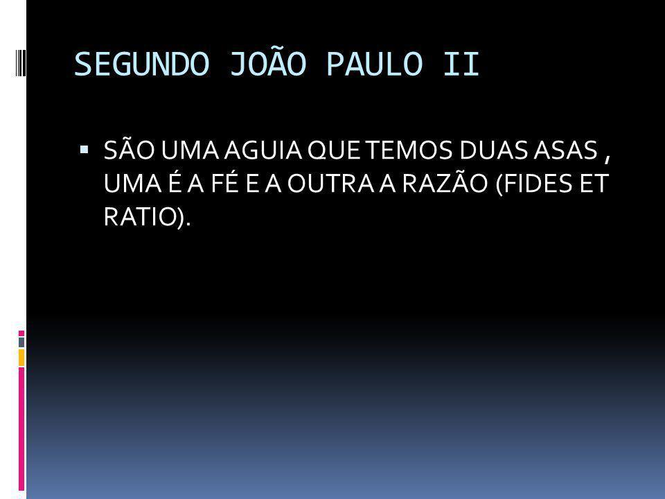 SEGUNDO JOÃO PAULO II SÃO UMA AGUIA QUE TEMOS DUAS ASAS , UMA É A FÉ E A OUTRA A RAZÃO (FIDES ET RATIO).