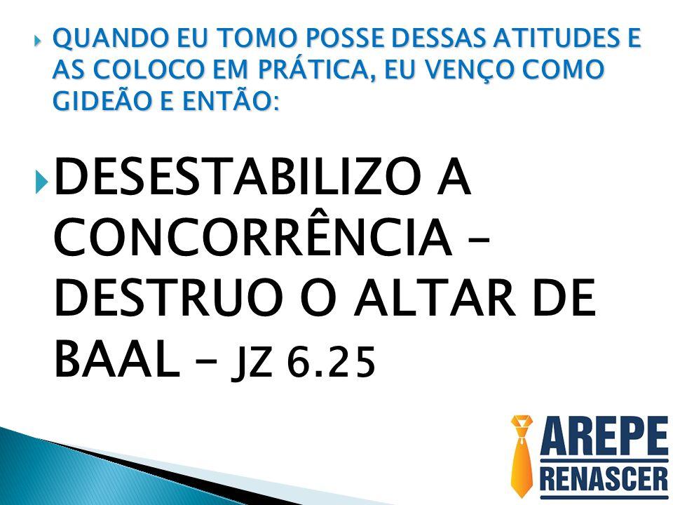 DESESTABILIZO A CONCORRÊNCIA – DESTRUO O ALTAR DE BAAL – JZ 6.25