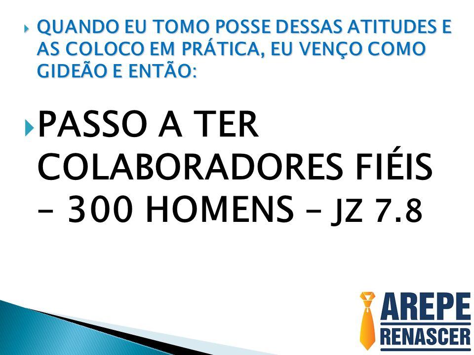 PASSO A TER COLABORADORES FIÉIS – 300 HOMENS – JZ 7.8