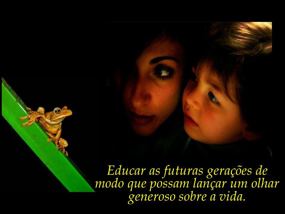 Educar as futuras gerações de modo que possam lançar um olhar generoso sobre a vida.