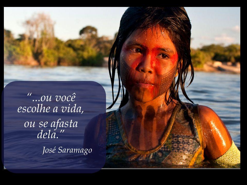 ...ou você escolhe a vida, ou se afasta dela. José Saramago