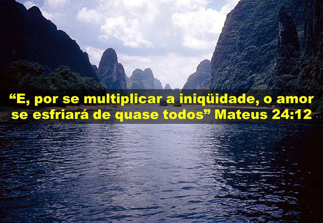 E, por se multiplicar a iniqüidade, o amor se esfriará de quase todos Mateus 24:12
