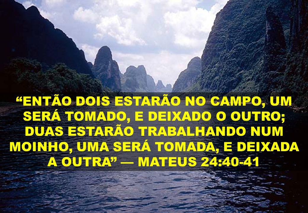 ENTÃO DOIS ESTARÃO NO CAMPO, UM SERÁ TOMADO, E DEIXADO O OUTRO; DUAS ESTARÃO TRABALHANDO NUM MOINHO, UMA SERÁ TOMADA, E DEIXADA A OUTRA — MATEUS 24:40-41