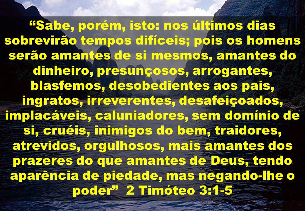 Sabe, porém, isto: nos últimos dias sobrevirão tempos difíceis; pois os homens serão amantes de si mesmos, amantes do dinheiro, presunçosos, arrogantes, blasfemos, desobedientes aos pais, ingratos, irreverentes, desafeiçoados, implacáveis, caluniadores, sem domínio de si, cruéis, inimigos do bem, traidores, atrevidos, orgulhosos, mais amantes dos prazeres do que amantes de Deus, tendo aparência de piedade, mas negando-lhe o poder 2 Timóteo 3:1-5