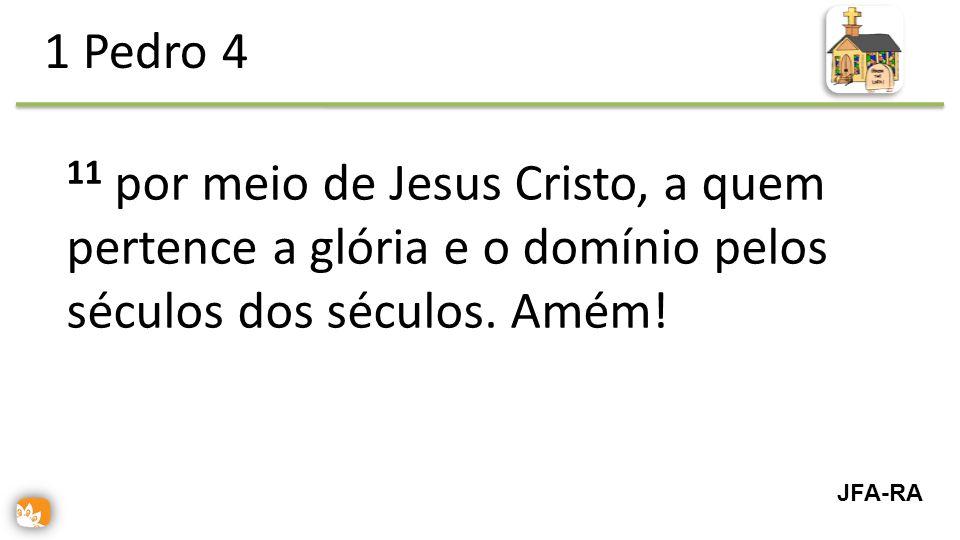 1 Pedro 4 11 por meio de Jesus Cristo, a quem pertence a glória e o domínio pelos séculos dos séculos. Amém!