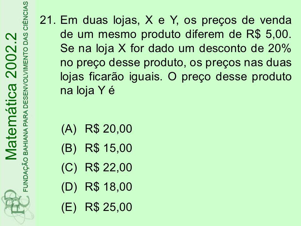 Em duas lojas, X e Y, os preços de venda de um mesmo produto diferem de R$ 5,00. Se na loja X for dado um desconto de 20% no preço desse produto, os preços nas duas lojas ficarão iguais. O preço desse produto na loja Y é