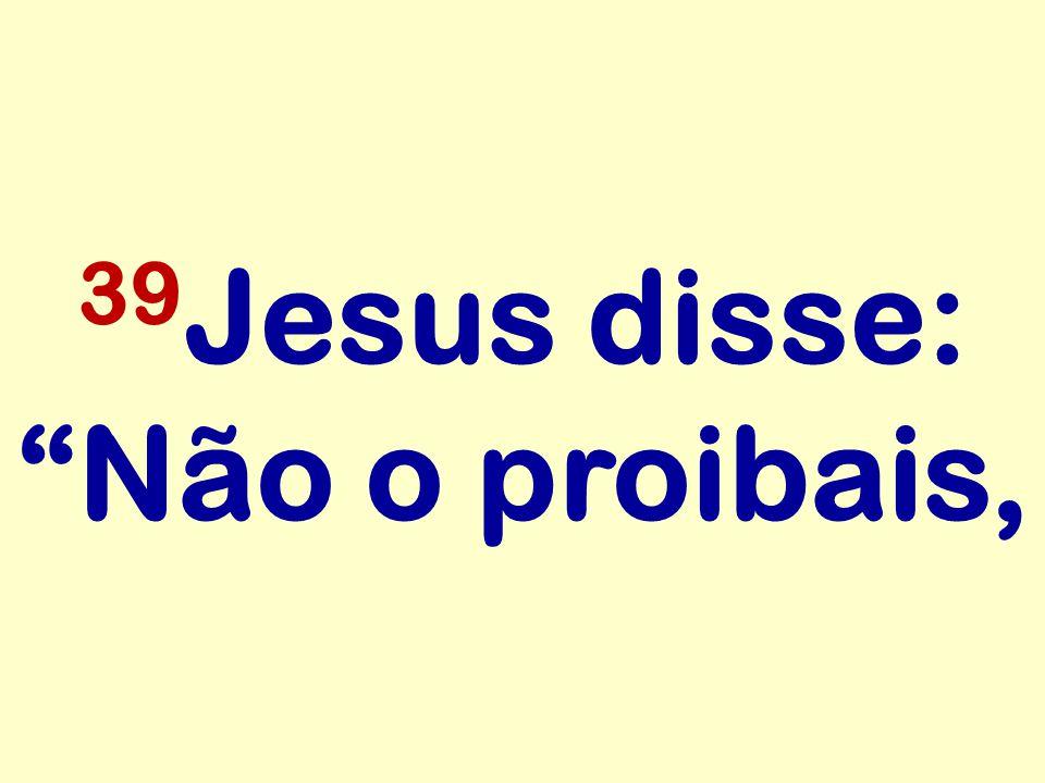 39Jesus disse: Não o proibais,