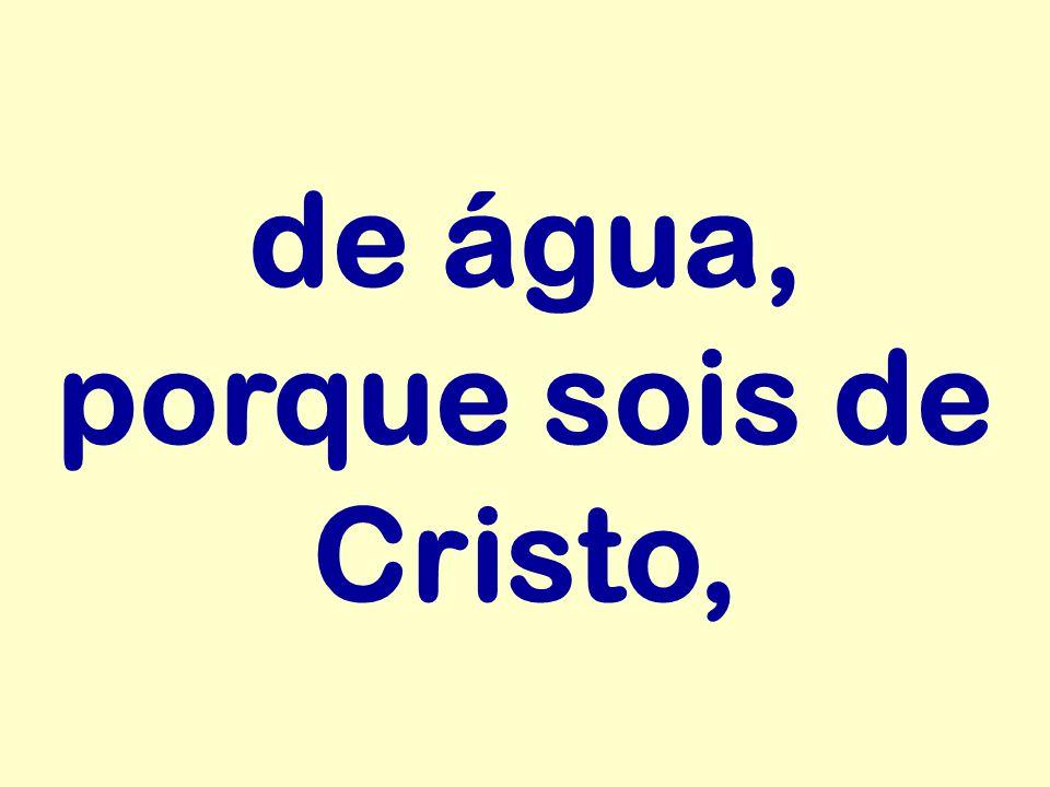 de água, porque sois de Cristo,