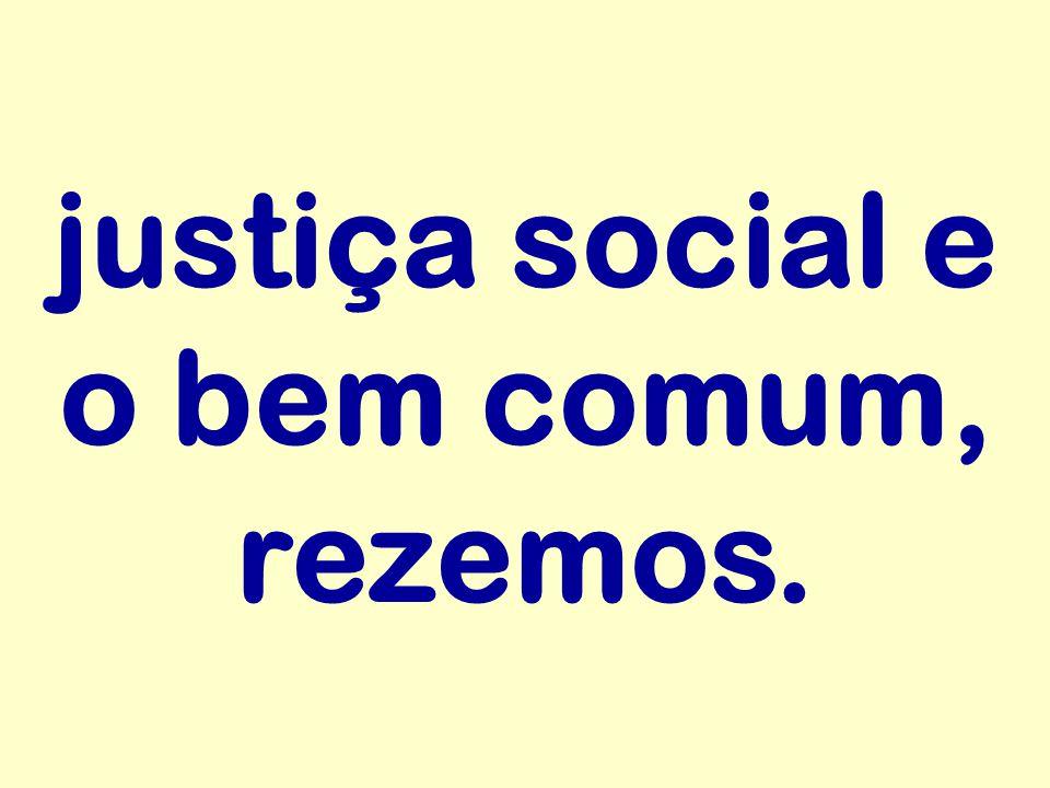 justiça social e o bem comum, rezemos.