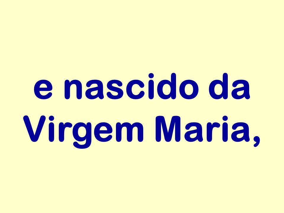 e nascido da Virgem Maria,