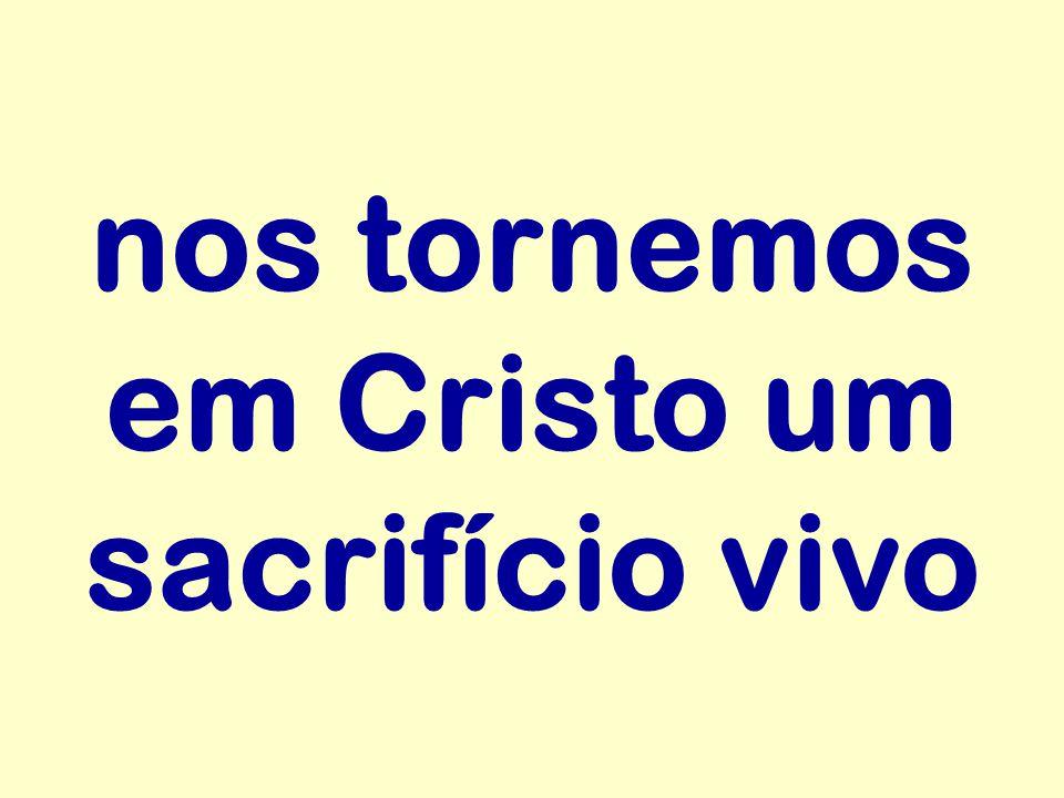 nos tornemos em Cristo um sacrifício vivo