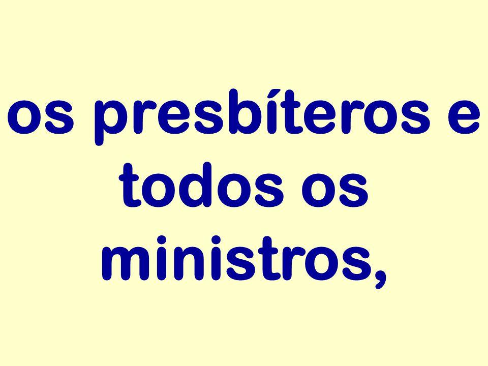 os presbíteros e todos os ministros,