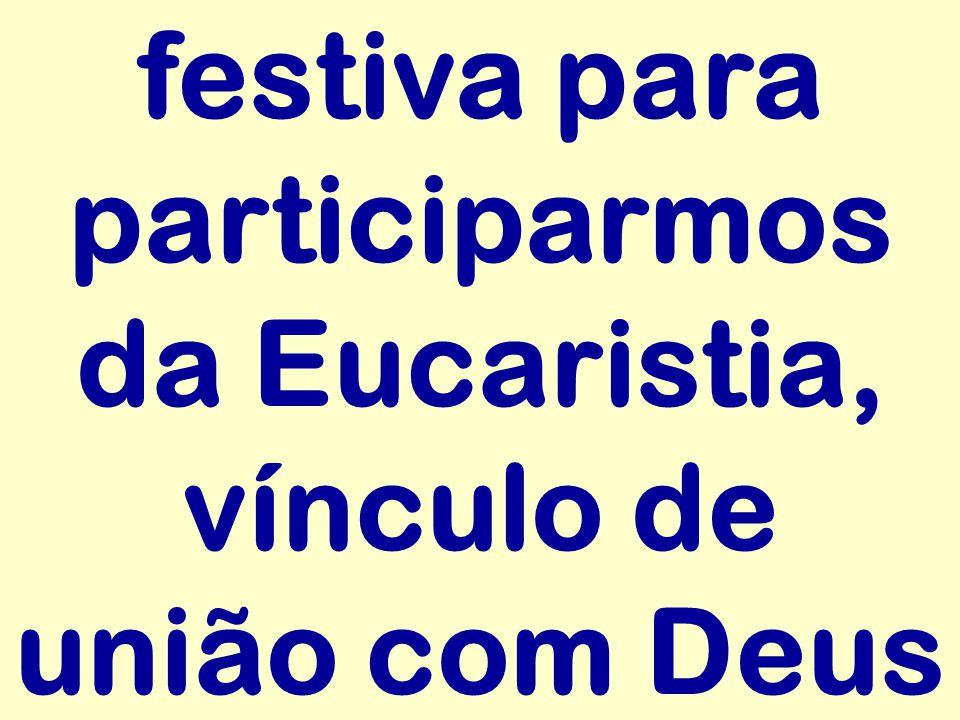 festiva para participarmos da Eucaristia, vínculo de união com Deus