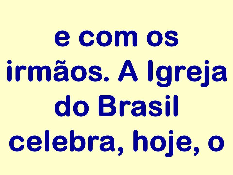 e com os irmãos. A Igreja do Brasil celebra, hoje, o