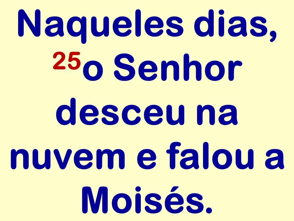 Naqueles dias, 25o Senhor desceu na nuvem e falou a Moisés.
