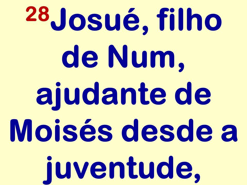 28Josué, filho de Num, ajudante de Moisés desde a juventude,