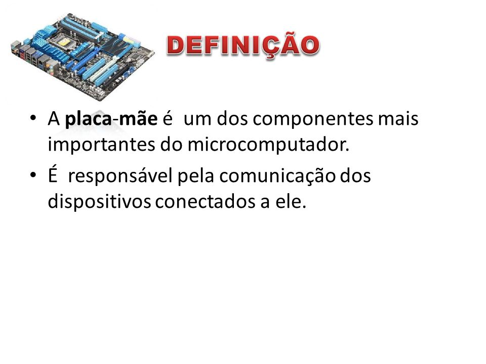 DEFINIÇÃO A placa-mãe é um dos componentes mais importantes do microcomputador.