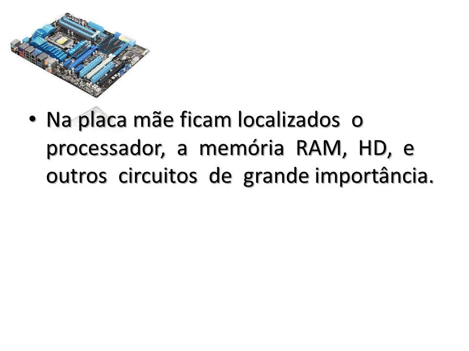 Na placa mãe ficam localizados o processador, a memória RAM, HD, e outros circuitos de grande importância.