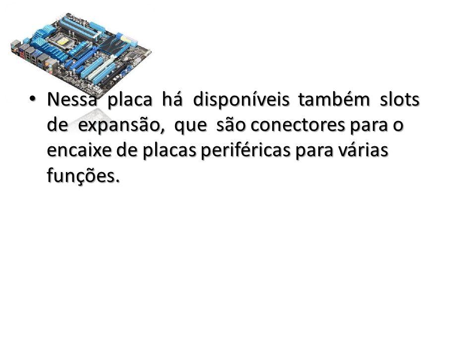 Nessa placa há disponíveis também slots de expansão, que são conectores para o encaixe de placas periféricas para várias funções.