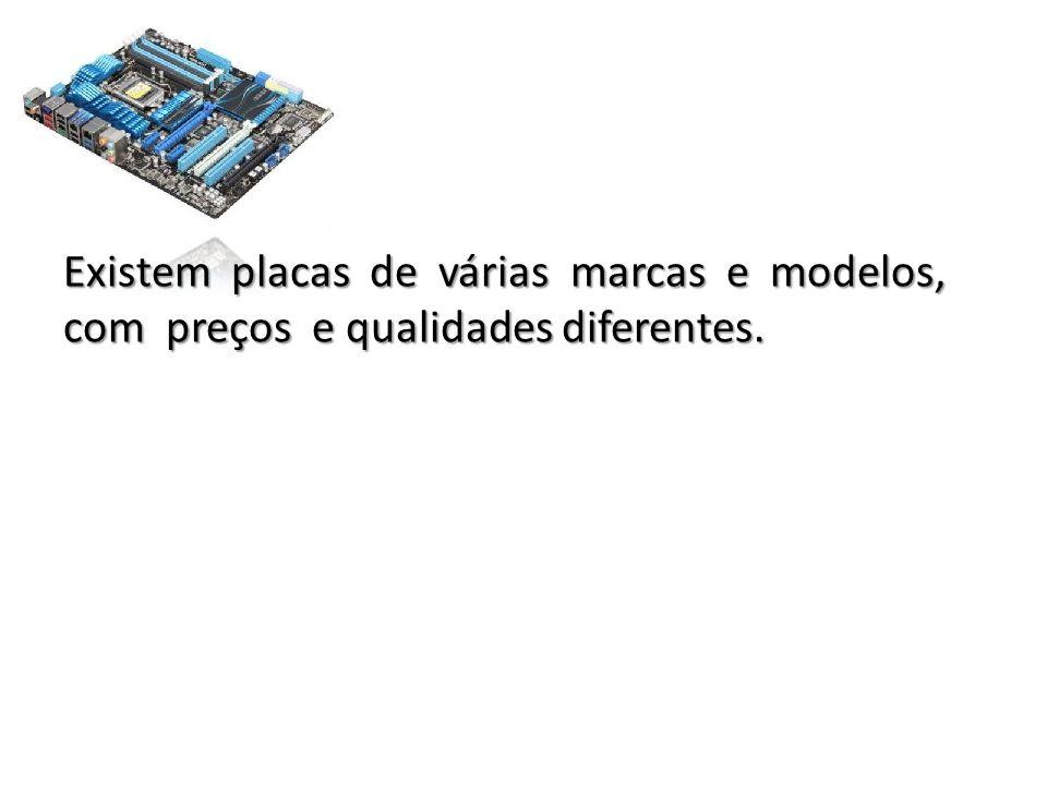 Existem placas de várias marcas e modelos, com preços e qualidades diferentes.