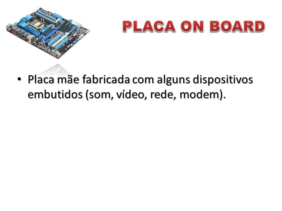 PLACA ON BOARD Placa mãe fabricada com alguns dispositivos embutidos (som, vídeo, rede, modem).
