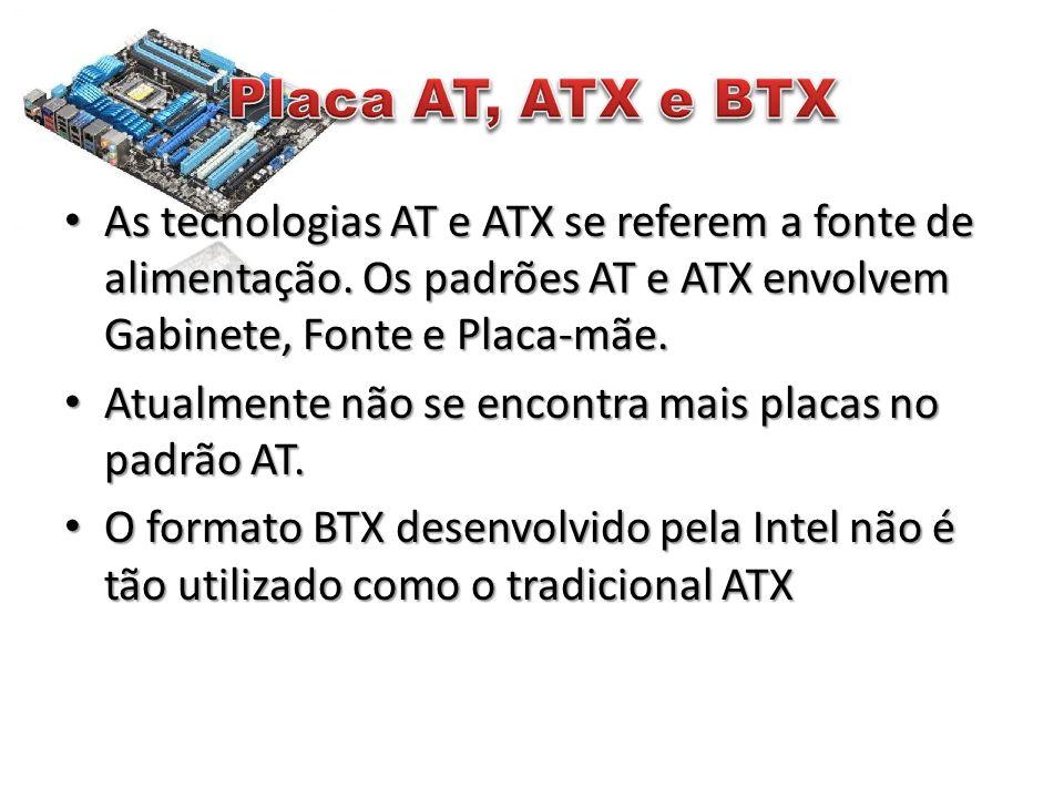 Placa AT, ATX e BTX As tecnologias AT e ATX se referem a fonte de alimentação. Os padrões AT e ATX envolvem Gabinete, Fonte e Placa-mãe.