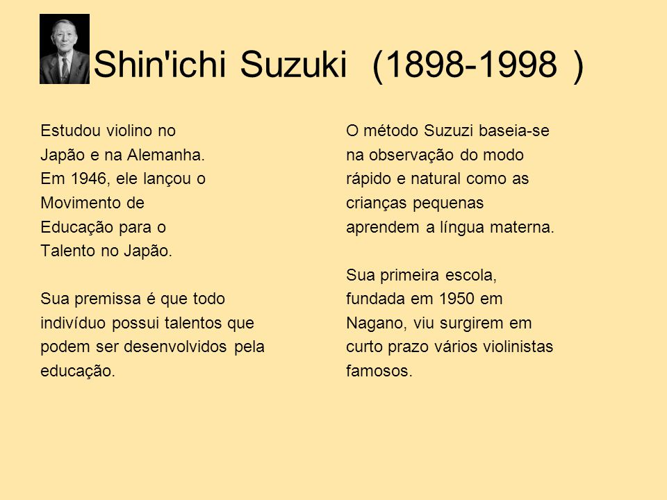 Shin ichi Suzuki (1898-1998 ) Estudou violino no Japão e na Alemanha.