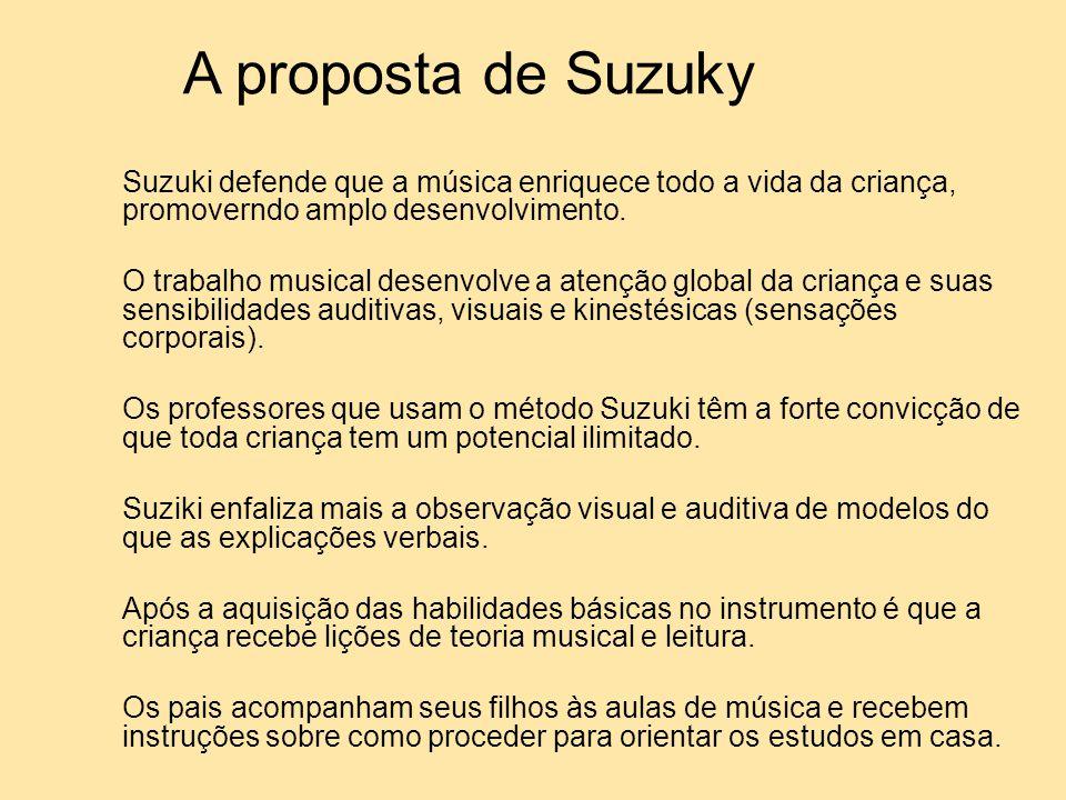 A proposta de Suzuky Suzuki defende que a música enriquece todo a vida da criança, promoverndo amplo desenvolvimento.