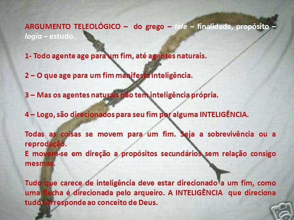 ARGUMENTO TELEOLÓGICO – do grego – tele – finalidade, propósito – logia – estudo.