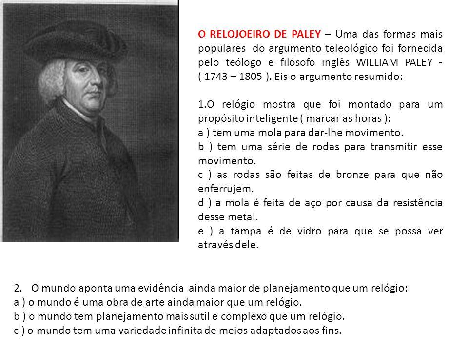 O RELOJOEIRO DE PALEY – Uma das formas mais populares do argumento teleológico foi fornecida pelo teólogo e filósofo inglês WILLIAM PALEY - ( 1743 – 1805 ). Eis o argumento resumido: