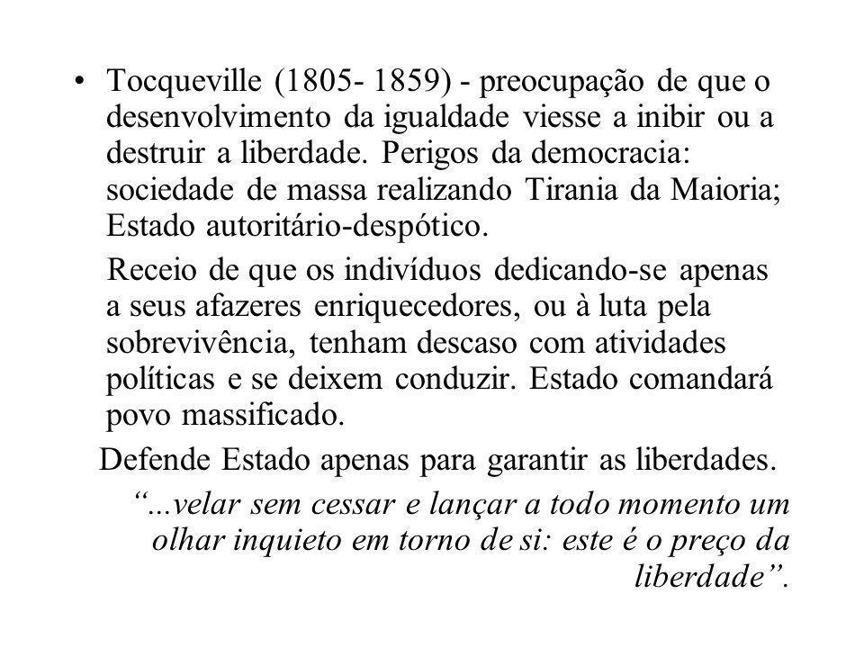 Tocqueville (1805- 1859) - preocupação de que o desenvolvimento da igualdade viesse a inibir ou a destruir a liberdade. Perigos da democracia: sociedade de massa realizando Tirania da Maioria; Estado autoritário-despótico.