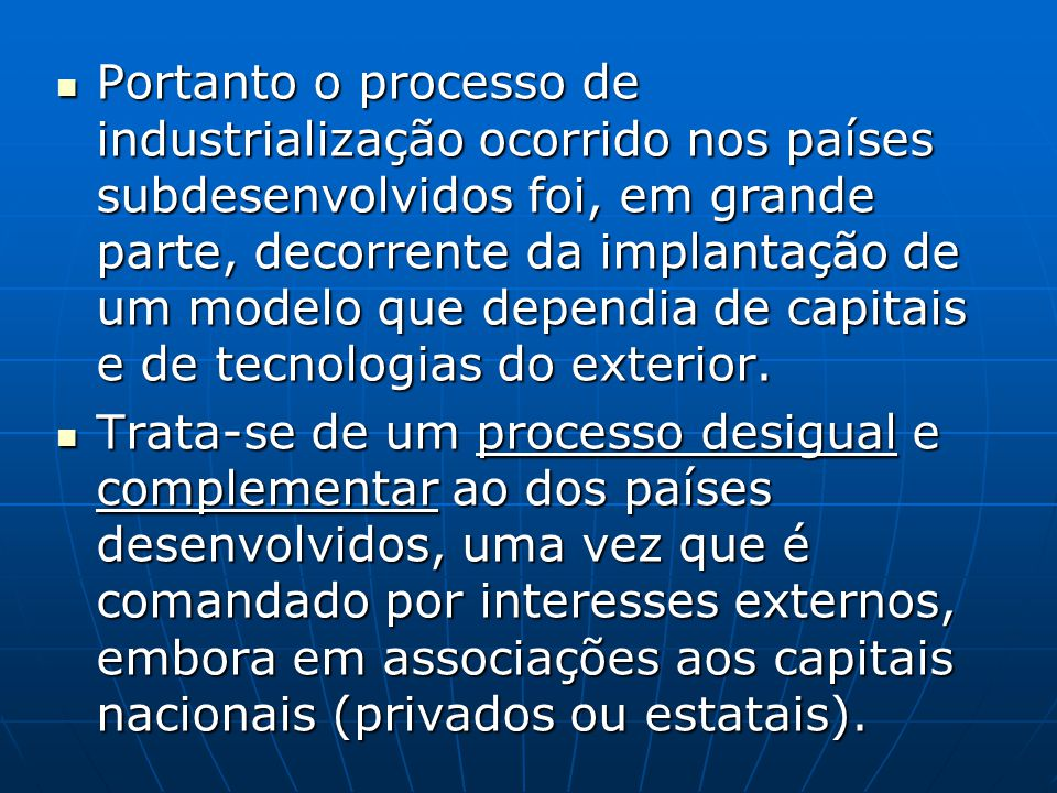 Portanto o processo de industrialização ocorrido nos países subdesenvolvidos foi, em grande parte, decorrente da implantação de um modelo que dependia de capitais e de tecnologias do exterior.