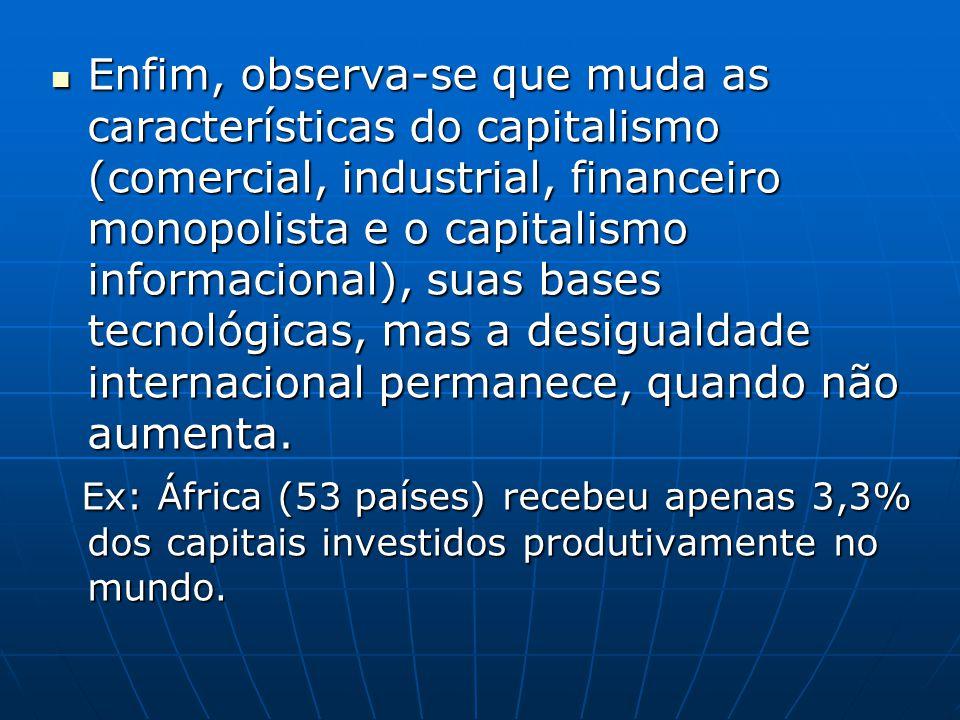 Enfim, observa-se que muda as características do capitalismo (comercial, industrial, financeiro monopolista e o capitalismo informacional), suas bases tecnológicas, mas a desigualdade internacional permanece, quando não aumenta.
