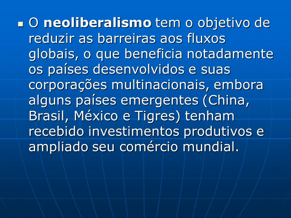 O neoliberalismo tem o objetivo de reduzir as barreiras aos fluxos globais, o que beneficia notadamente os países desenvolvidos e suas corporações multinacionais, embora alguns países emergentes (China, Brasil, México e Tigres) tenham recebido investimentos produtivos e ampliado seu comércio mundial.