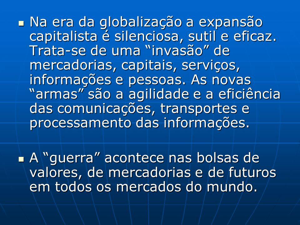 Na era da globalização a expansão capitalista é silenciosa, sutil e eficaz. Trata-se de uma invasão de mercadorias, capitais, serviços, informações e pessoas. As novas armas são a agilidade e a eficiência das comunicações, transportes e processamento das informações.