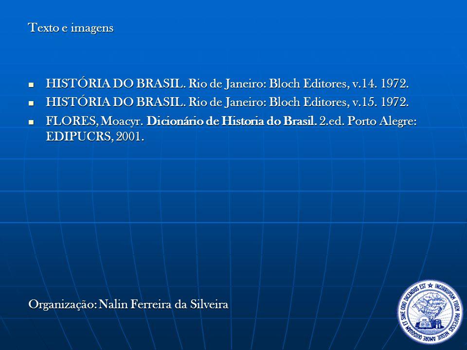 Texto e imagens HISTÓRIA DO BRASIL. Rio de Janeiro: Bloch Editores, v.14. 1972. HISTÓRIA DO BRASIL. Rio de Janeiro: Bloch Editores, v.15. 1972.