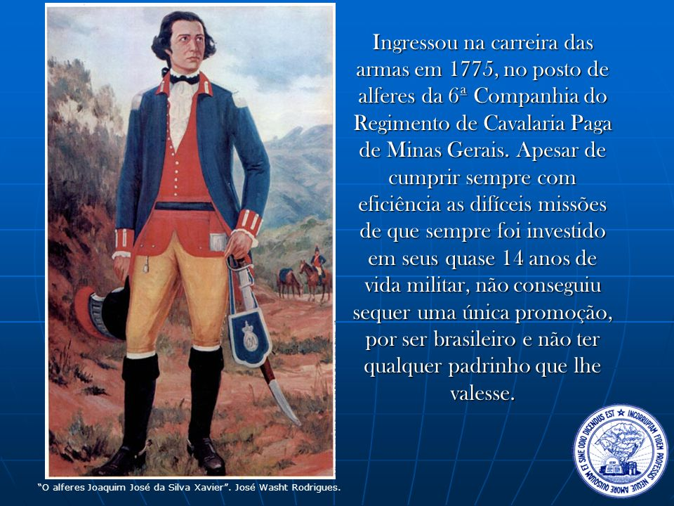 Ingressou na carreira das armas em 1775, no posto de alferes da 6ª Companhia do Regimento de Cavalaria Paga de Minas Gerais. Apesar de cumprir sempre com eficiência as difíceis missões de que sempre foi investido em seus quase 14 anos de vida militar, não conseguiu sequer uma única promoção, por ser brasileiro e não ter qualquer padrinho que lhe valesse.