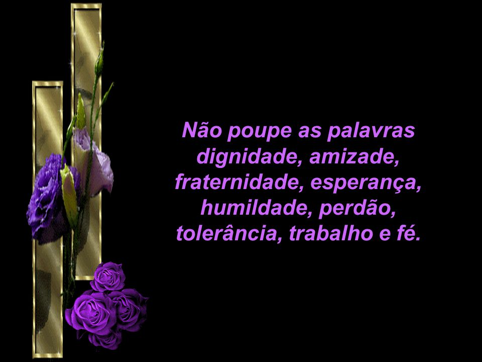 Não poupe as palavras dignidade, amizade, fraternidade, esperança, humildade, perdão, tolerância, trabalho e fé.