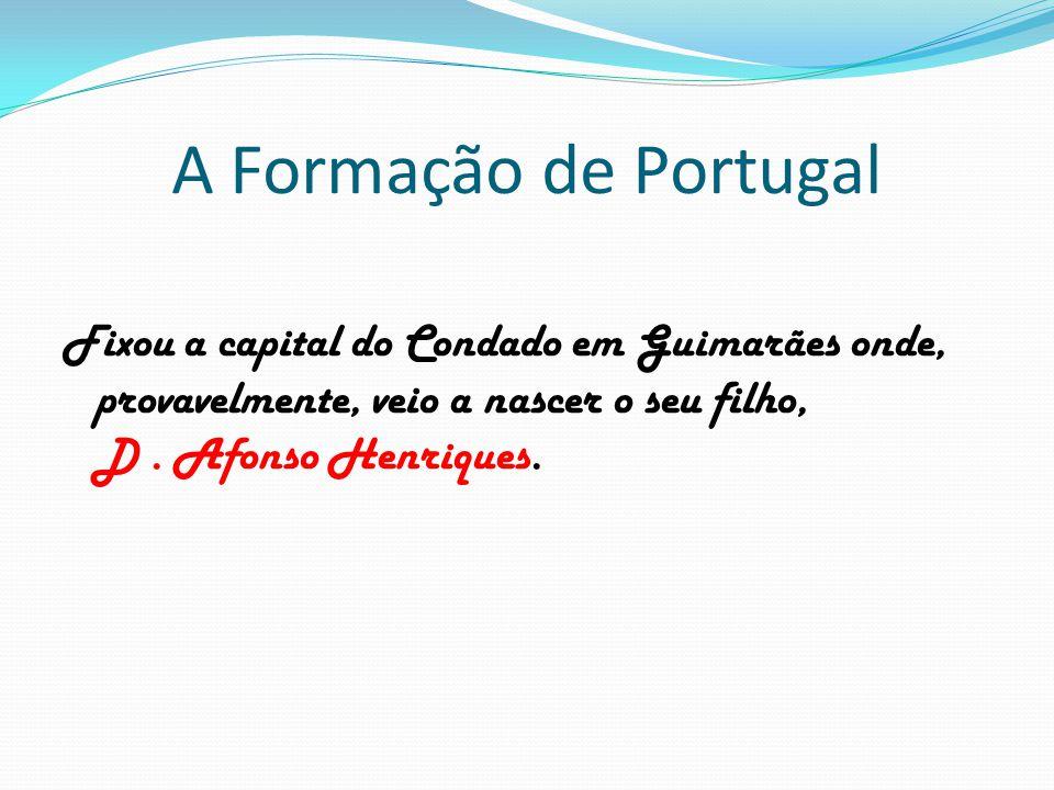 A Formação de Portugal Fixou a capital do Condado em Guimarães onde, provavelmente, veio a nascer o seu filho, D .