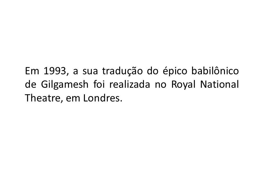 Em 1993, a sua tradução do épico babilônico de Gilgamesh foi realizada no Royal National Theatre, em Londres.