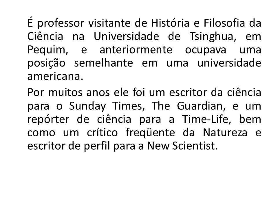 É professor visitante de História e Filosofia da Ciência na Universidade de Tsinghua, em Pequim, e anteriormente ocupava uma posição semelhante em uma universidade americana.