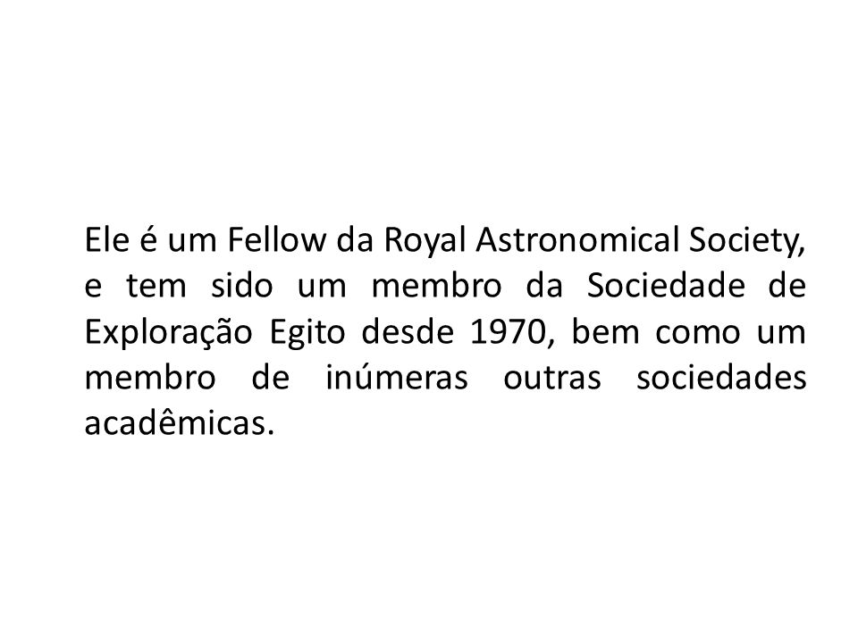 Ele é um Fellow da Royal Astronomical Society, e tem sido um membro da Sociedade de Exploração Egito desde 1970, bem como um membro de inúmeras outras sociedades acadêmicas.